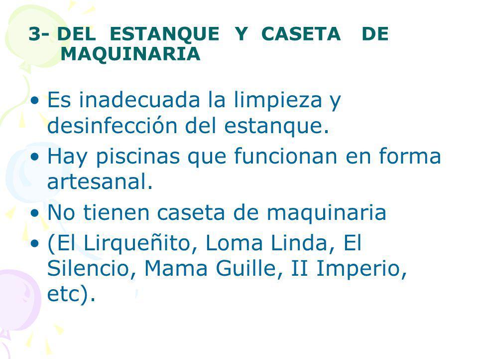 3- DEL ESTANQUE Y CASETA DE MAQUINARIA Es inadecuada la limpieza y desinfección del estanque. Hay piscinas que funcionan en forma artesanal. No tienen