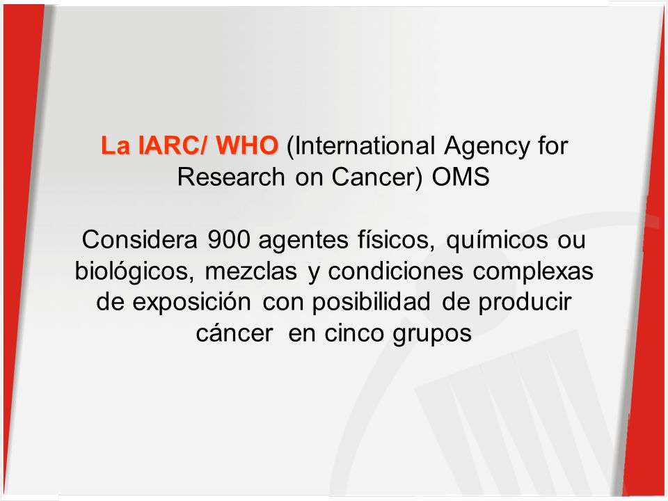 La IARC/ WHO La IARC/ WHO (International Agency for Research on Cancer) OMS Considera 900 agentes físicos, químicos ou biológicos, mezclas y condiciones complexas de exposición con posibilidad de producir cáncer en cinco grupos