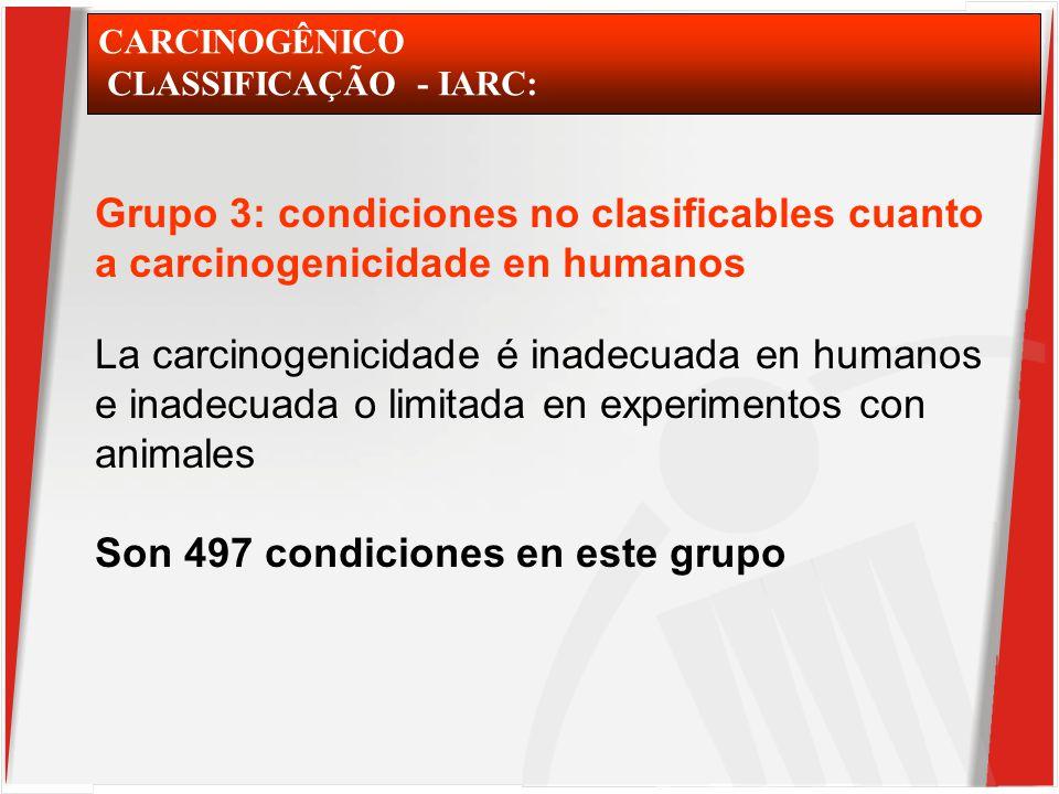 CARCINOGÊNICO CLASSIFICAÇÃO - IARC: Grupo 3: condiciones no clasificables cuanto a carcinogenicidade en humanos La carcinogenicidade é inadecuada en humanos e inadecuada o limitada en experimentos con animales Son 497 condiciones en este grupo