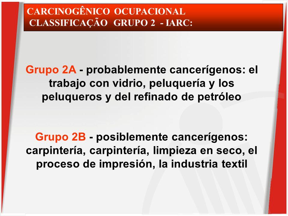 CARCINOGÊNICO OCUPACIONAL CLASSIFICAÇÃO GRUPO 2 - IARC: Grupo 2A - probablemente cancerígenos: el trabajo con vidrio, peluquería y los peluqueros y del refinado de petróleo Grupo 2B - posiblemente cancerígenos: carpintería, carpintería, limpieza en seco, el proceso de impresión, la industria textil