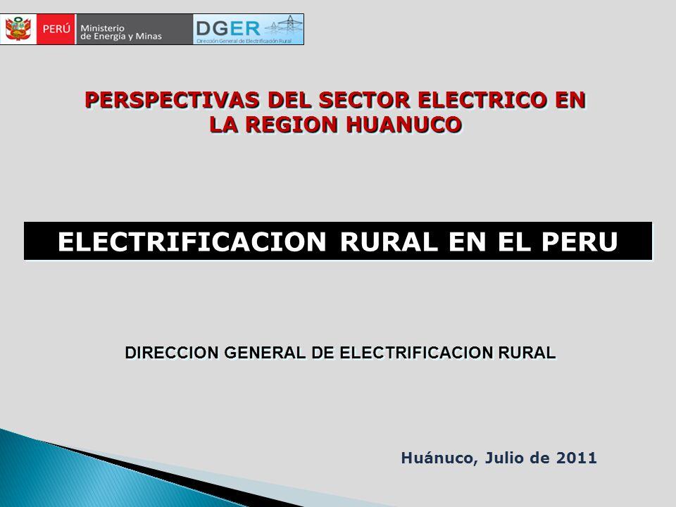 ELECTRIFICACION RURAL EN EL PERU PERSPECTIVAS DEL SECTOR ELECTRICO EN LA REGION HUANUCO Huánuco, Julio de 2011 DIRECCION GENERAL DE ELECTRIFICACION RURAL