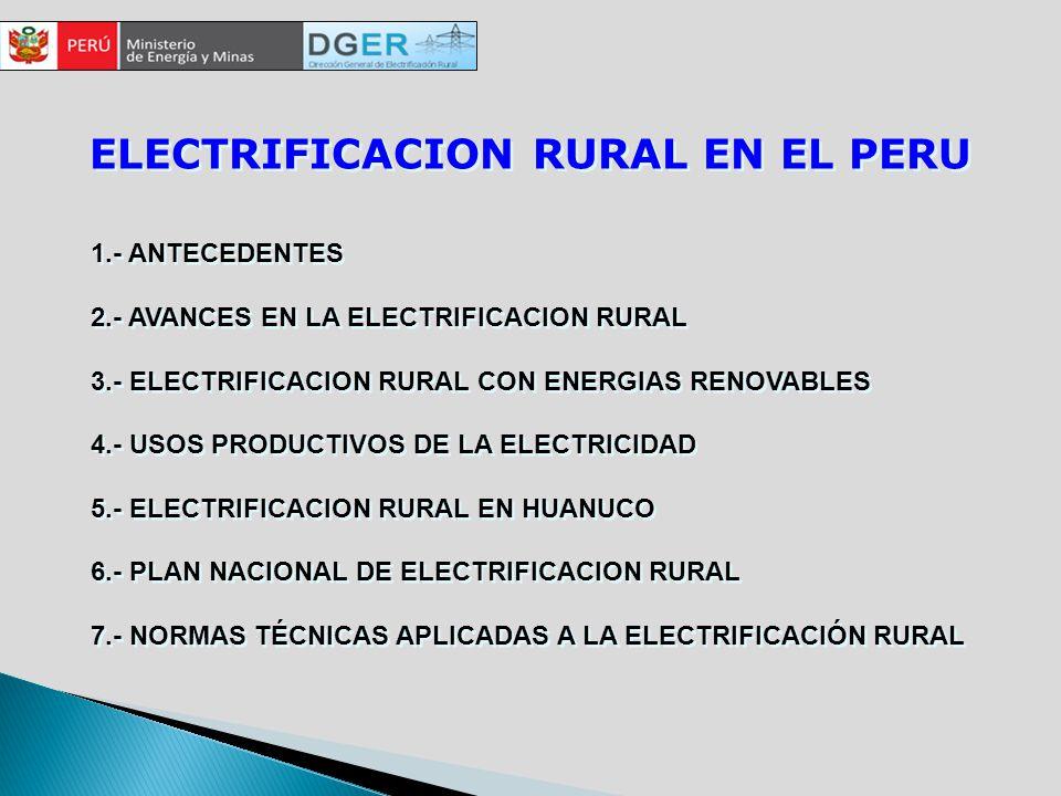 ELECTRIFICACION RURAL EN EL PERU 1.- ANTECEDENTES 2.- AVANCES EN LA ELECTRIFICACION RURAL 3.- ELECTRIFICACION RURAL CON ENERGIAS RENOVABLES 4.- USOS PRODUCTIVOS DE LA ELECTRICIDAD 5.- ELECTRIFICACION RURAL EN HUANUCO 6.- PLAN NACIONAL DE ELECTRIFICACION RURAL 7.- NORMAS TÉCNICAS APLICADAS A LA ELECTRIFICACIÓN RURAL 1.- ANTECEDENTES 2.- AVANCES EN LA ELECTRIFICACION RURAL 3.- ELECTRIFICACION RURAL CON ENERGIAS RENOVABLES 4.- USOS PRODUCTIVOS DE LA ELECTRICIDAD 5.- ELECTRIFICACION RURAL EN HUANUCO 6.- PLAN NACIONAL DE ELECTRIFICACION RURAL 7.- NORMAS TÉCNICAS APLICADAS A LA ELECTRIFICACIÓN RURAL