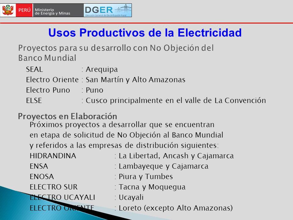 Proyectos para su desarrollo con No Objeción del Banco Mundial SEAL: Arequipa Electro Oriente: San Martín y Alto Amazonas Electro Puno: Puno ELSE: Cusco principalmente en el valle de La Convención Usos Productivos de la Electricidad Proyectos en Elaboración Próximos proyectos a desarrollar que se encuentran en etapa de solicitud de No Objeción al Banco Mundial y referidos a las empresas de distribución siguientes: HIDRANDINA : La Libertad, Ancash y Cajamarca ENSA: Lambayeque y Cajamarca ENOSA : Piura y Tumbes ELECTRO SUR : Tacna y Moquegua ELECTRO UCAYALI: Ucayali ELECTRO ORIENTE: Loreto (excepto Alto Amazonas)