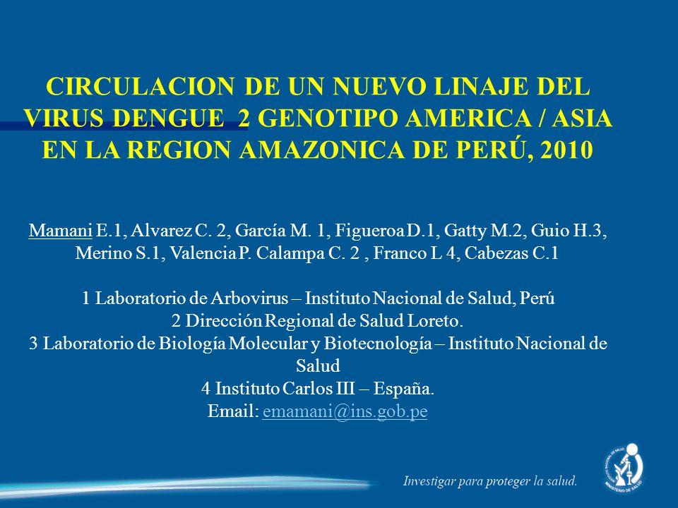 CIRCULACION DE UN NUEVO LINAJE DEL VIRUS DENGUE 2 GENOTIPO AMERICA / ASIA EN LA REGION AMAZONICA DE PERÚ, 2010 Mamani E.1, Alvarez C. 2, García M. 1,