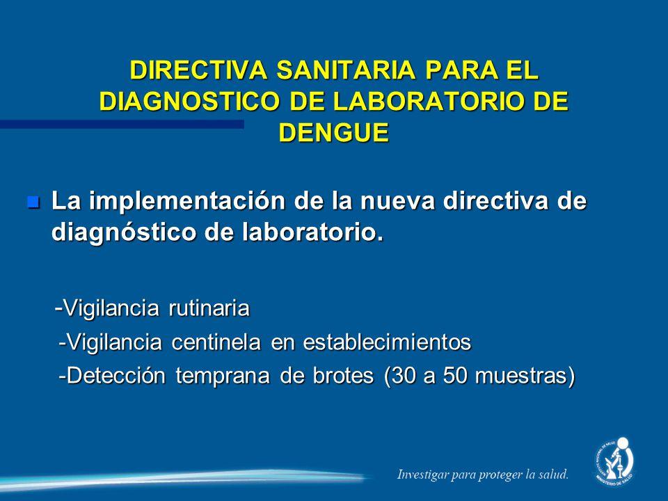 DIRECTIVA SANITARIA PARA EL DIAGNOSTICO DE LABORATORIO DE DENGUE n La implementación de la nueva directiva de diagnóstico de laboratorio. - Vigilancia
