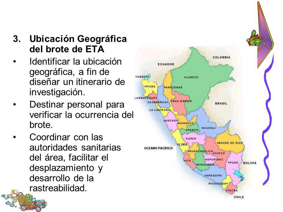 3.Ubicación Geográfica del brote de ETA Identificar la ubicación geográfica, a fin de diseñar un itinerario de investigación. Destinar personal para v