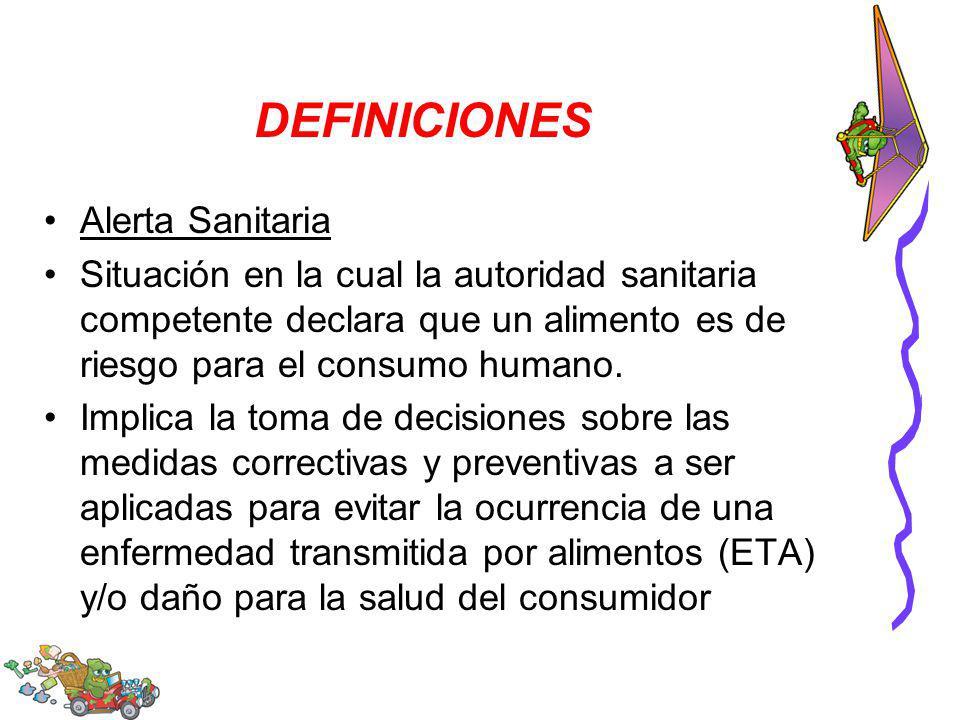 DEFINICIONES Alerta Sanitaria Situación en la cual la autoridad sanitaria competente declara que un alimento es de riesgo para el consumo humano. Impl