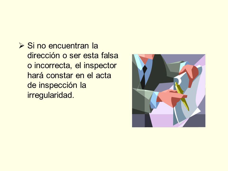 Si no encuentran la dirección o ser esta falsa o incorrecta, el inspector hará constar en el acta de inspección la irregularidad.