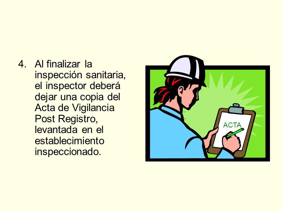 4.Al finalizar la inspección sanitaria, el inspector deberá dejar una copia del Acta de Vigilancia Post Registro, levantada en el establecimiento insp