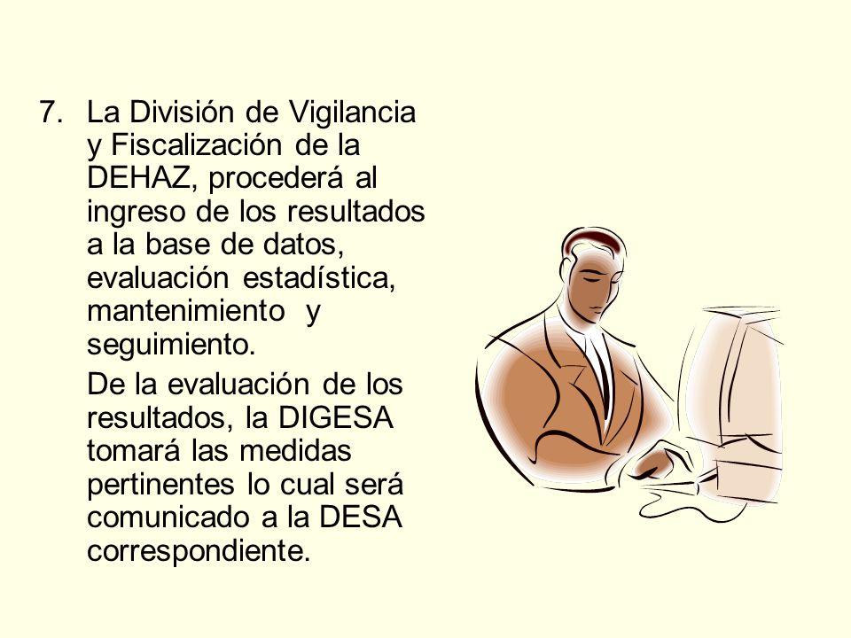 7.La División de Vigilancia y Fiscalización de la DEHAZ, procederá al ingreso de los resultados a la base de datos, evaluación estadística, mantenimiento y seguimiento.