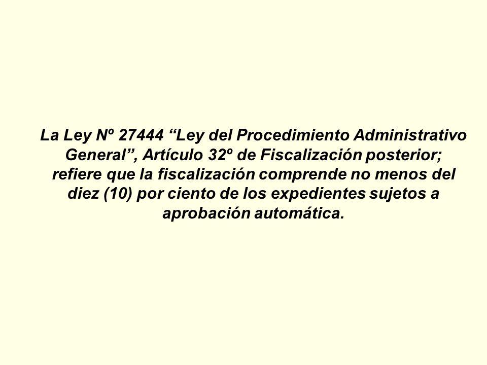 La Ley Nº 27444 Ley del Procedimiento Administrativo General, Artículo 32º de Fiscalización posterior; refiere que la fiscalización comprende no menos del diez (10) por ciento de los expedientes sujetos a aprobación automática.