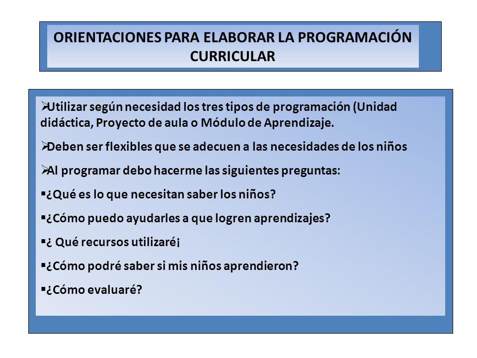 ORIENTACIONES PARA ELABORAR LA PROGRAMACIÓN CURRICULAR Utilizar según necesidad los tres tipos de programación (Unidad didáctica, Proyecto de aula o M