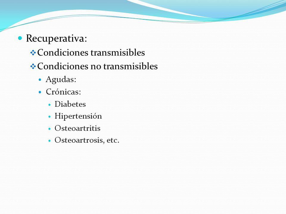 Recuperativa: Condiciones transmisibles Condiciones no transmisibles Agudas: Crónicas: Diabetes Hipertensión Osteoartritis Osteoartrosis, etc.