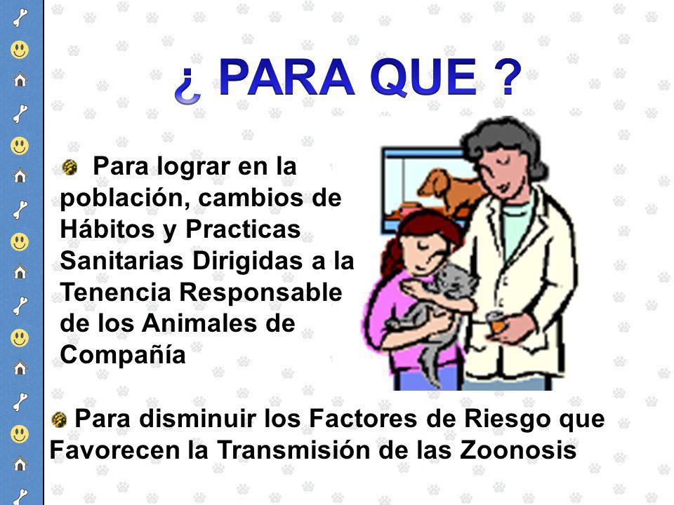 Para lograr en la población, cambios de Hábitos y Practicas Sanitarias Dirigidas a la Tenencia Responsable de los Animales de Compañía Para disminuir