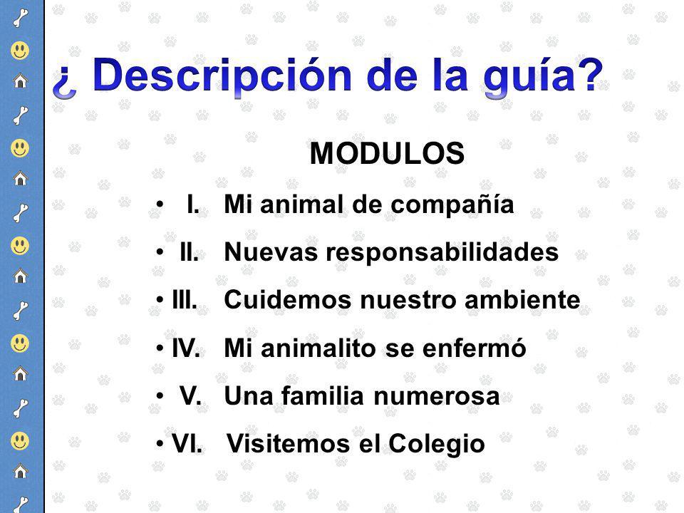 MODULOS I. Mi animal de compañía II. Nuevas responsabilidades III. Cuidemos nuestro ambiente IV. Mi animalito se enfermó V. Una familia numerosa VI. V