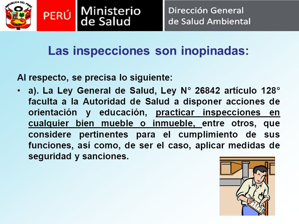 Las inspecciones son inopinadas: Al respecto, se precisa lo siguiente: a). La Ley General de Salud, Ley N° 26842 artículo 128° faculta a la Autoridad