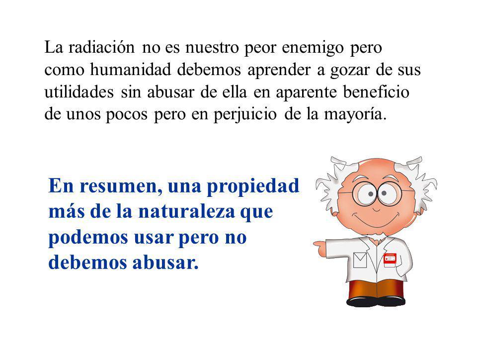 La radiación no es nuestro peor enemigo pero como humanidad debemos aprender a gozar de sus utilidades sin abusar de ella en aparente beneficio de uno