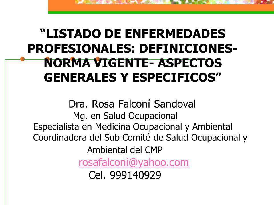 LISTADO DE ENFERMEDADES PROFESIONALES: DEFINICIONES- NORMA VIGENTE- ASPECTOS GENERALES Y ESPECIFICOS Dra. Rosa Falconí Sandoval Mg. en Salud Ocupacion