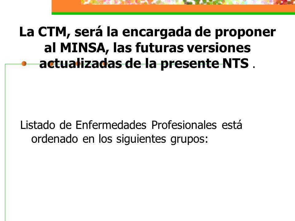 La CTM, será la encargada de proponer al MINSA, las futuras versiones actualizadas de la presente NTS. Listado de Enfermedades Profesionales está orde