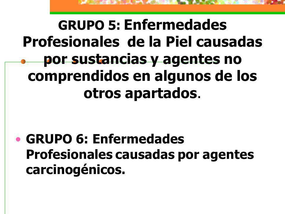 GRUPO 5: Enfermedades Profesionales de la Piel causadas por sustancias y agentes no comprendidos en algunos de los otros apartados. GRUPO 6: Enfermeda