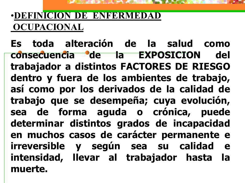 Es toda alteración de la salud como consecuencia de la EXPOSICION del trabajador a distintos FACTORES DE RIESGO dentro y fuera de los ambientes de tra