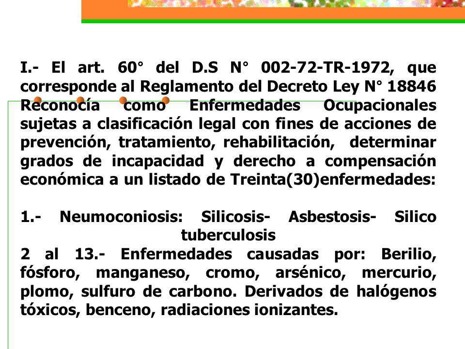 I.- El art. 60° del D.S N° 002-72-TR-1972, que corresponde al Reglamento del Decreto Ley N° 18846 Reconocía como Enfermedades Ocupacionales sujetas a