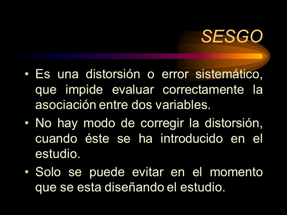 SESGO Es una distorsión o error sistemático, que impide evaluar correctamente la asociación entre dos variables. No hay modo de corregir la distorsión
