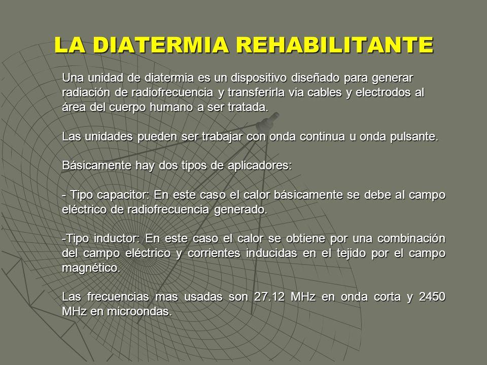LA DIATERMIA REHABILITANTE Una unidad de diatermia es un dispositivo diseñado para generar radiación de radiofrecuencia y transferirla via cables y el