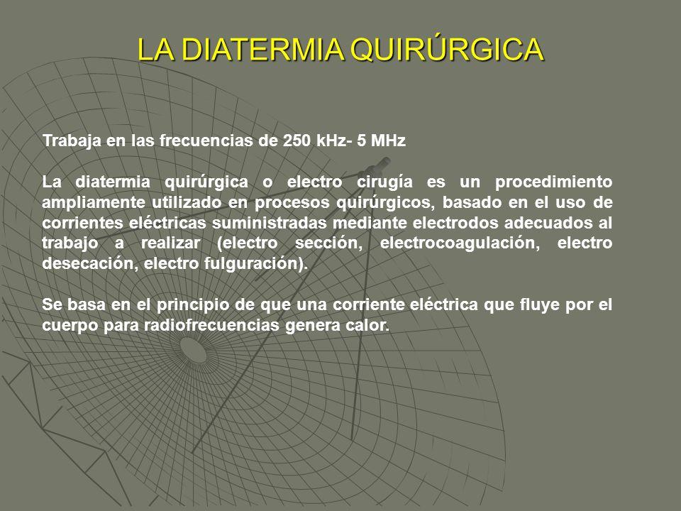 Trabaja en las frecuencias de 250 kHz- 5 MHz La diatermia quirúrgica o electro cirugía es un procedimiento ampliamente utilizado en procesos quirúrgic