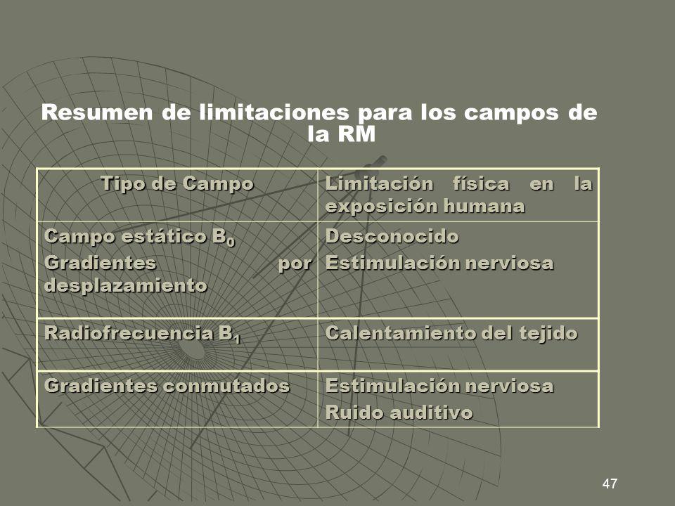 47 Resumen de limitaciones para los campos de la RM Tipo de Campo Limitación física en la exposición humana Campo estático B 0 Gradientes por desplaza