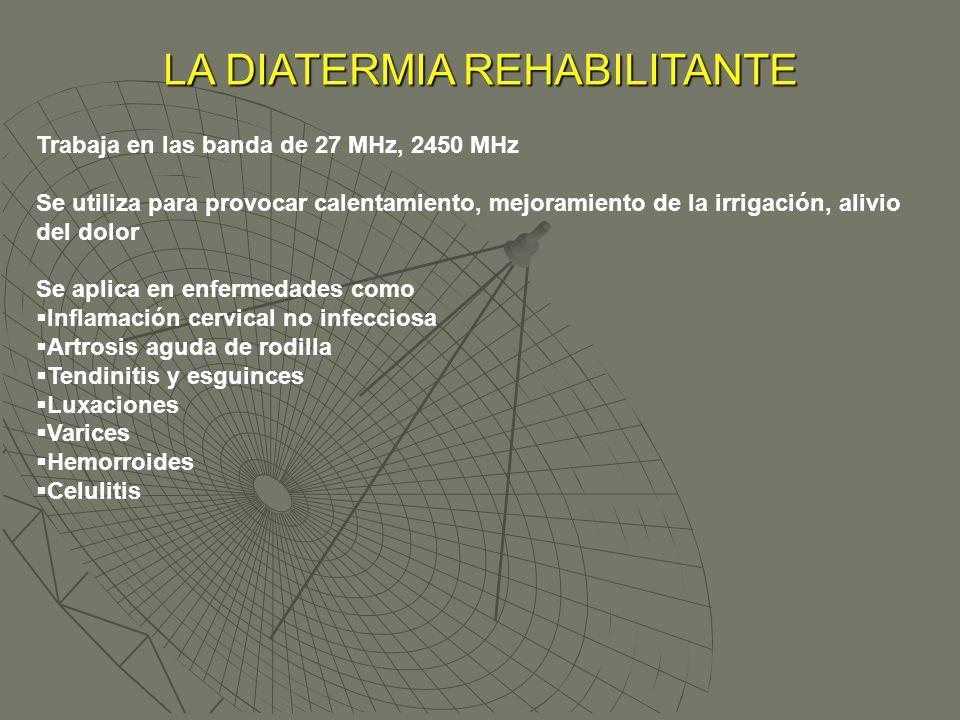 LA DIATERMIA REHABILITANTE Trabaja en las banda de 27 MHz, 2450 MHz Se utiliza para provocar calentamiento, mejoramiento de la irrigación, alivio del