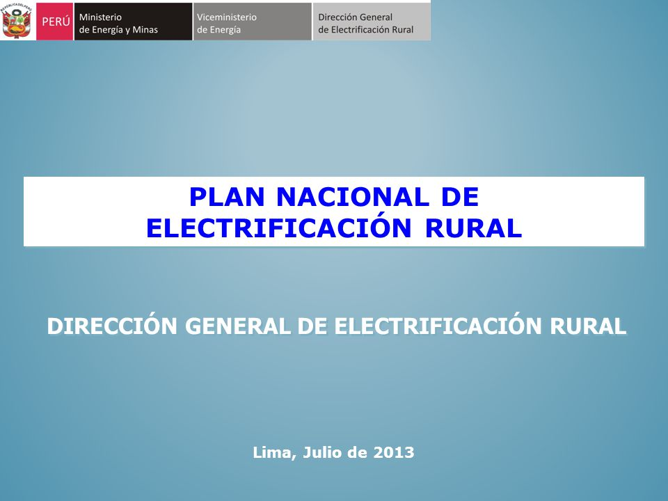 PLAN NACIONAL DE ELECTRIFICACIÓN RURAL PLAN NACIONAL DE ELECTRIFICACIÓN RURAL Lima, Julio de 2013 DIRECCIÓN GENERAL DE ELECTRIFICACIÓN RURAL