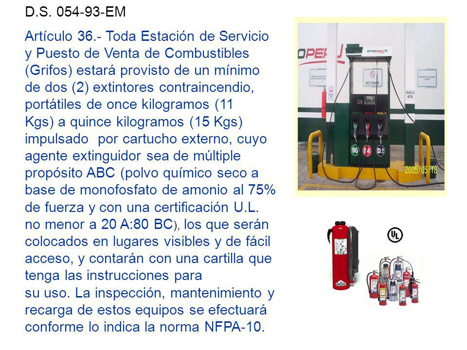 Artículo 36.- Toda Estación de Servicio y Puesto de Venta de Combustibles (Grifos) estará provisto de un mínimo de dos (2) extintores contraincendio, portátiles de once kilogramos (11 Kgs) a quince kilogramos (15 Kgs) impulsado por cartucho externo, cuyo agente extinguidor sea de múltiple propósito ABC (polvo químico seco a base de monofosfato de amonio al 75% de fuerza y con una certificación U.L.