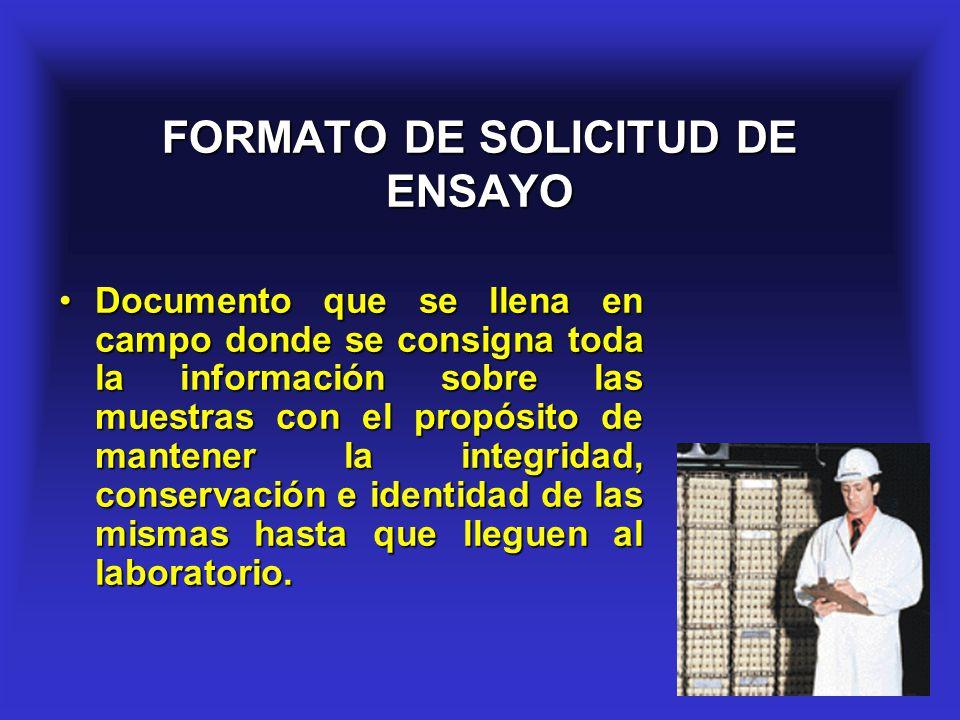 16 FORMATO DE SOLICITUD DE ENSAYO Documento que se llena en campo donde se consigna toda la información sobre las muestras con el propósito de mantene