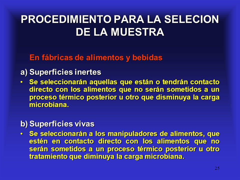 25 PROCEDIMIENTO PARA LA SELECION DE LA MUESTRA En fábricas de alimentos y bebidas a)Superficies inertes Se seleccionarán aquellas que están o tendrán