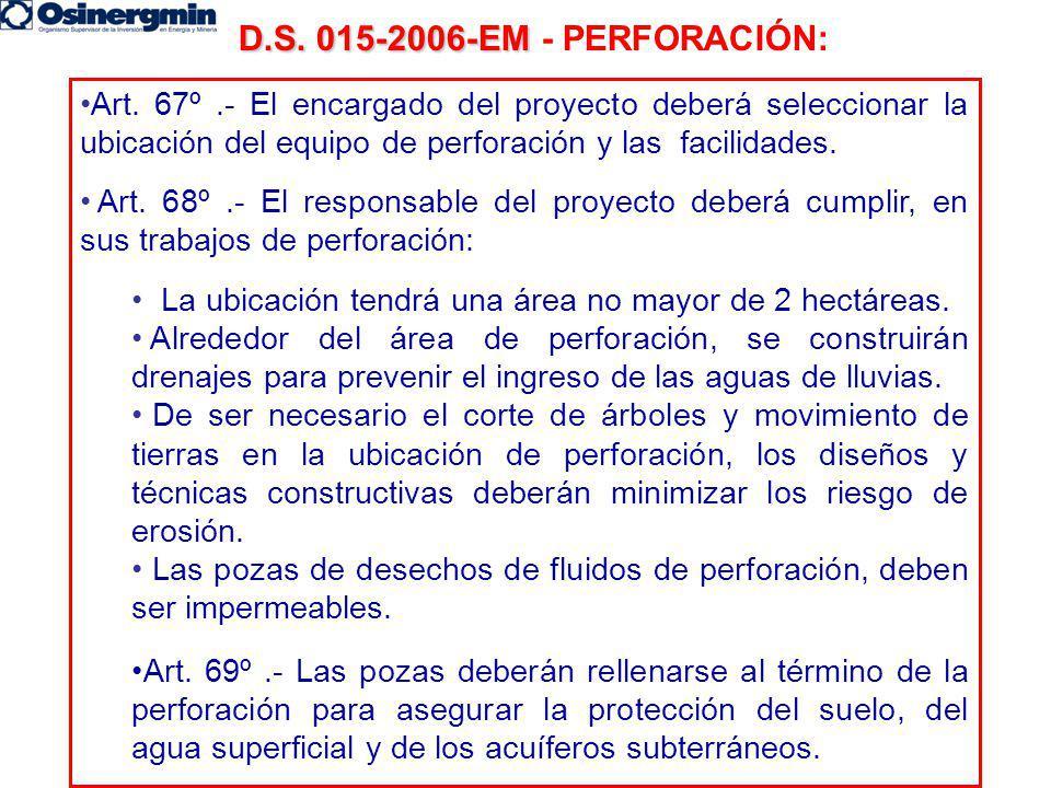 D.S. 015-2006-EM D.S. 015-2006-EM - PERFORACIÓN: Art. 67º.- El encargado del proyecto deberá seleccionar la ubicación del equipo de perforación y las