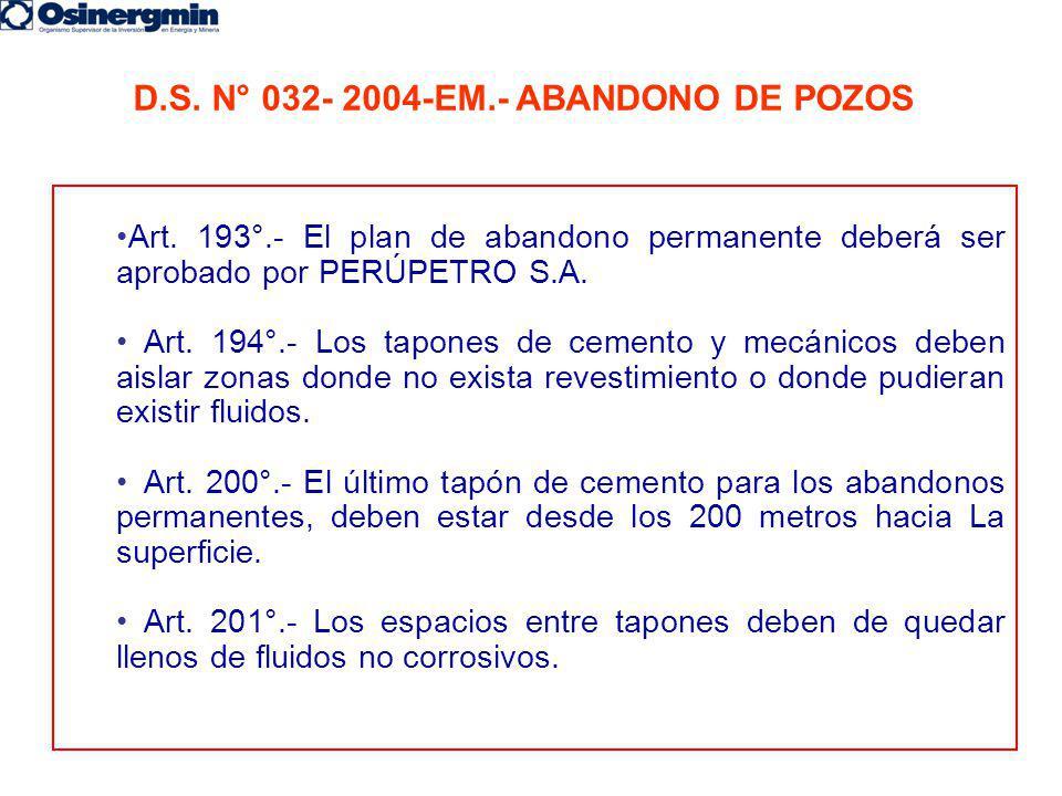 D.S. N° 032- 2004-EM.- ABANDONO DE POZOS Art. 193°.- El plan de abandono permanente deberá ser aprobado por PERÚPETRO S.A. Art. 194°.- Los tapones de