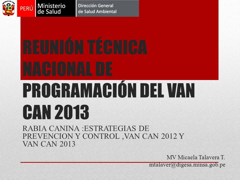 REUNIÓN TÉCNICA NACIONAL DE PROGRAMACIÓN DEL VAN CAN 2013 RABIA CANINA :ESTRATEGIAS DE PREVENCION Y CONTROL,VAN CAN 2012 Y VAN CAN 2013 MV Micaela Talavera T.