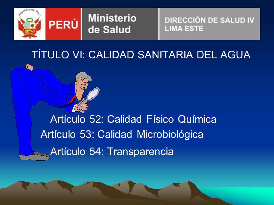 TÍTULO VI: CALIDAD SANITARIA DEL AGUA Artículo 52: Calidad Físico Química Artículo 53: Calidad Microbiológica Artículo 54: Transparencia