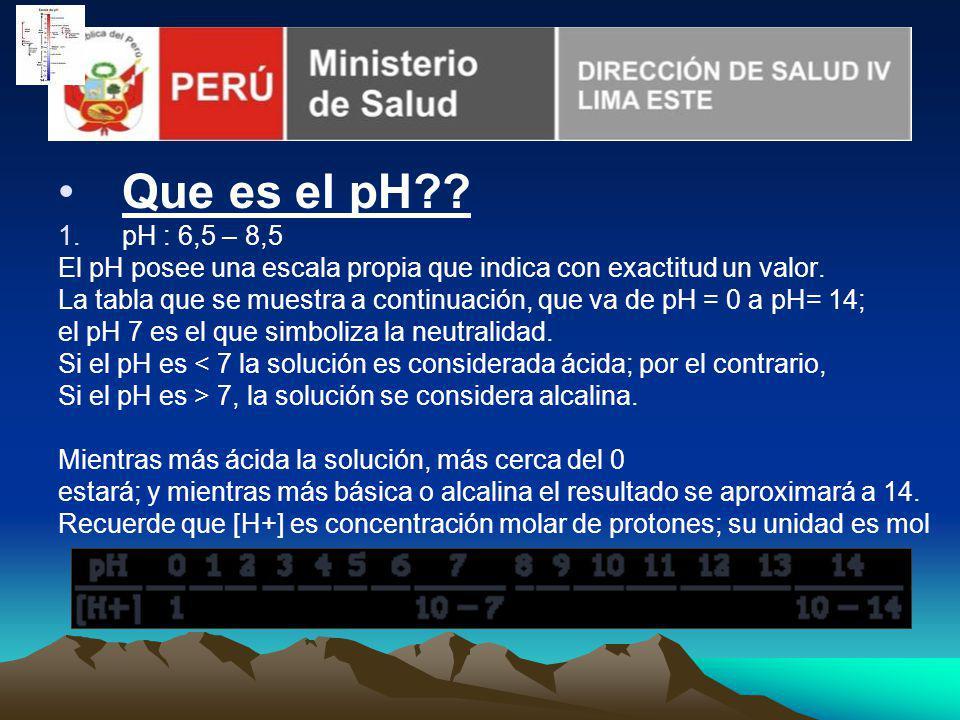 Que es el pH?? 1.pH : 6,5 – 8,5 El pH posee una escala propia que indica con exactitud un valor. La tabla que se muestra a continuación, que va de pH