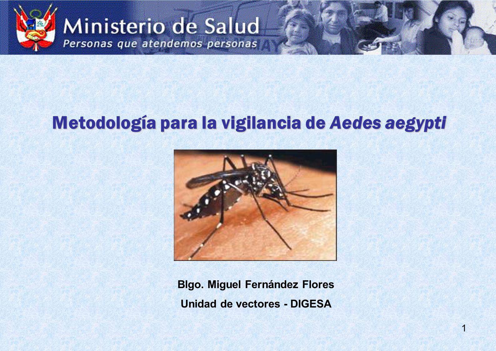 1 Metodología para la vigilancia de Aedes aegypti Blgo. Miguel Fernández Flores Unidad de vectores - DIGESA