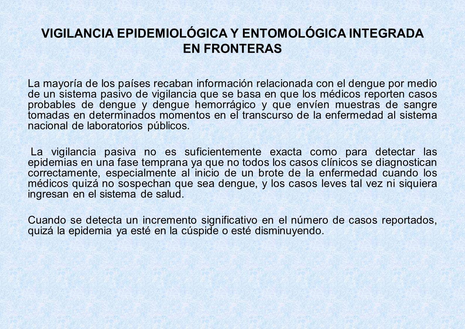 VIGILANCIA EPIDEMIOLÓGICA Y ENTOMOLÓGICA INTEGRADA EN FRONTERAS La mayoría de los países recaban información relacionada con el dengue por medio de un