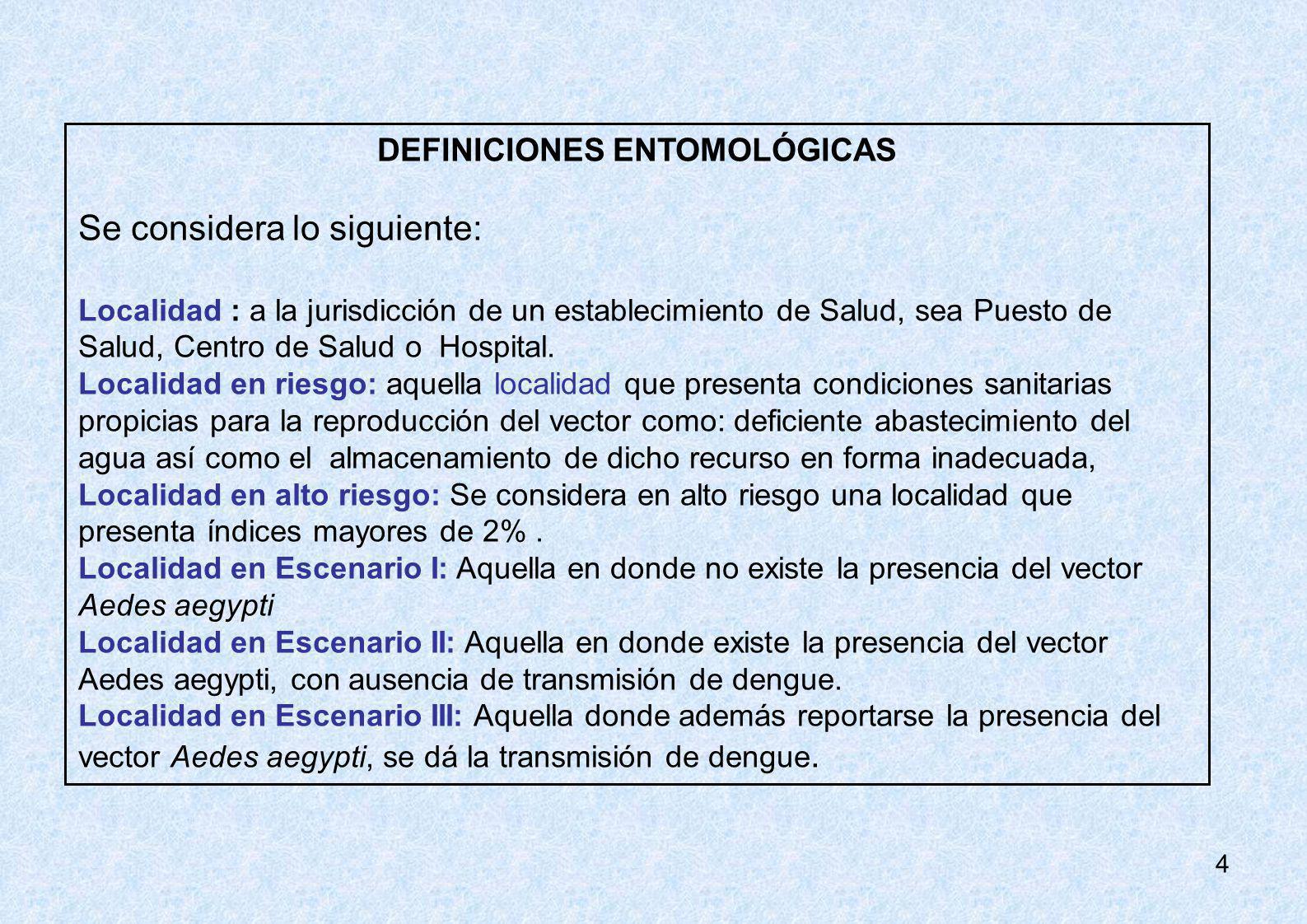 4 DEFINICIONES ENTOMOLÓGICAS Se considera lo siguiente: Localidad : a la jurisdicción de un establecimiento de Salud, sea Puesto de Salud, Centro de S
