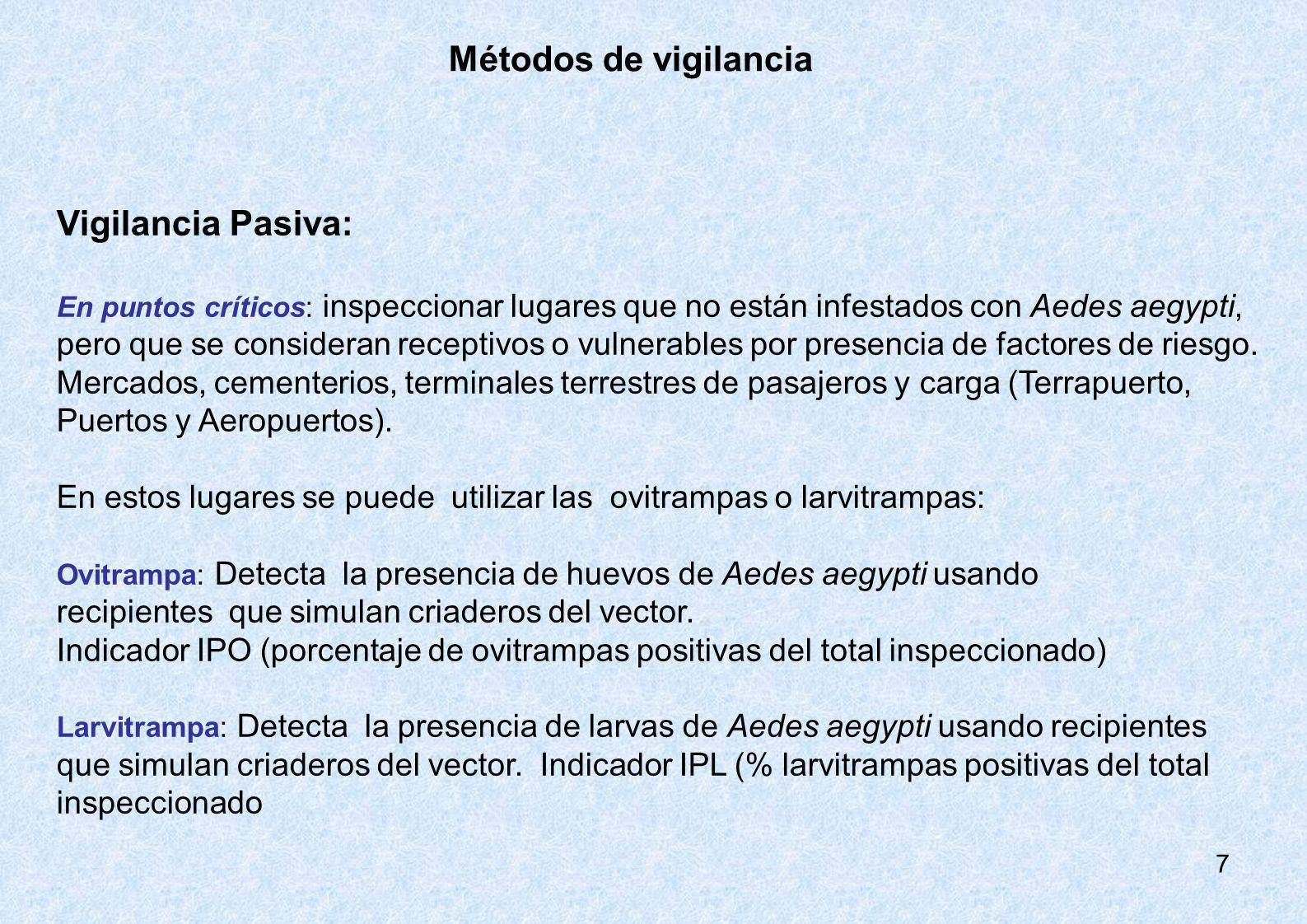 7 Métodos de vigilancia Vigilancia Pasiva: En puntos críticos: inspeccionar lugares que no están infestados con Aedes aegypti, pero que se consideran