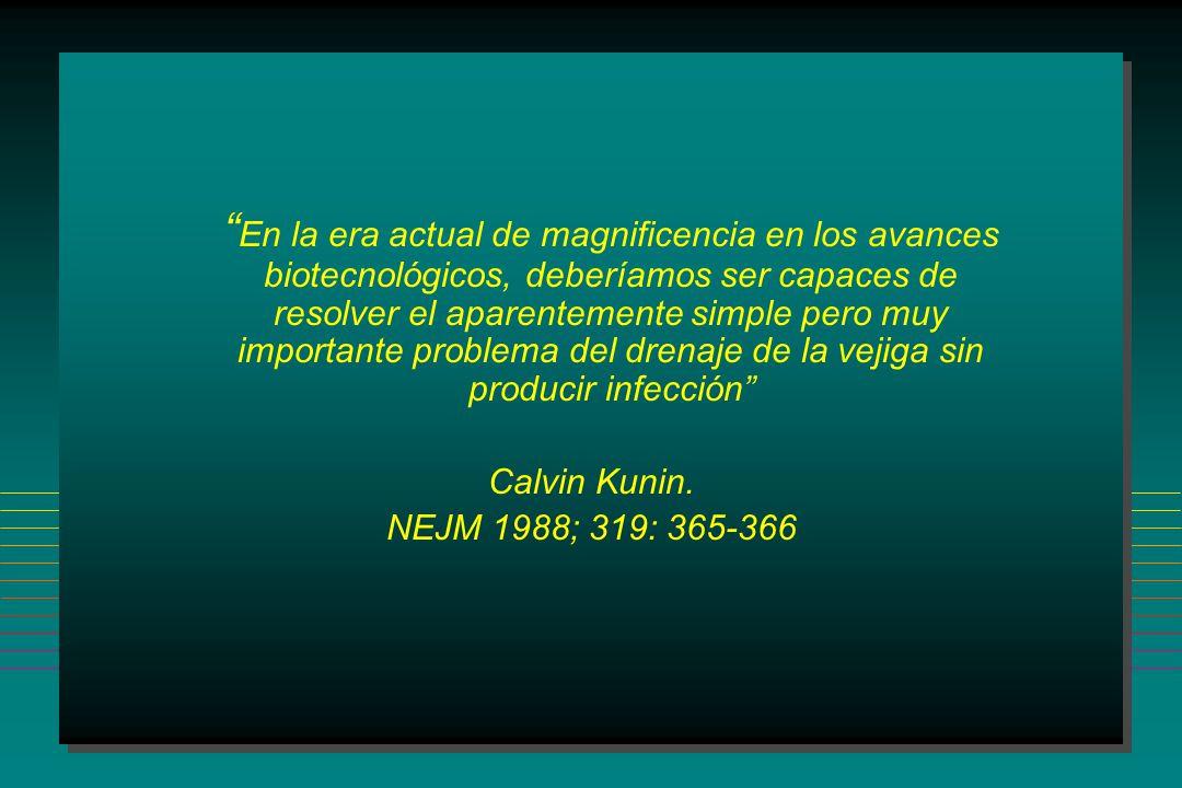 En la era actual de magnificencia en los avances biotecnológicos, deberíamos ser capaces de resolver el aparentemente simple pero muy importante problema del drenaje de la vejiga sin producir infección Calvin Kunin.
