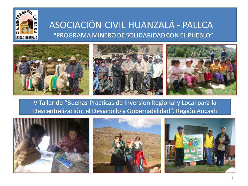 INICIO DEL PROGRAMA MINERO FIRMA DE CONVENIO MARCO DE RELACIÓN INSTITUCIONAL ENTRE COMPAÑÍA MINERA SANTA LUISA Y LA MUNICIPALIDAD DISTRITAL DE HUALLANCA (10 DE JULIO DEL 2007) Desde el año 2007 a la fecha se viene ejecutan- do los proyectos del Programa de Solidaridad con el Pueblo en virtud al Decreto Supremo Nº 071- 2006-EM.