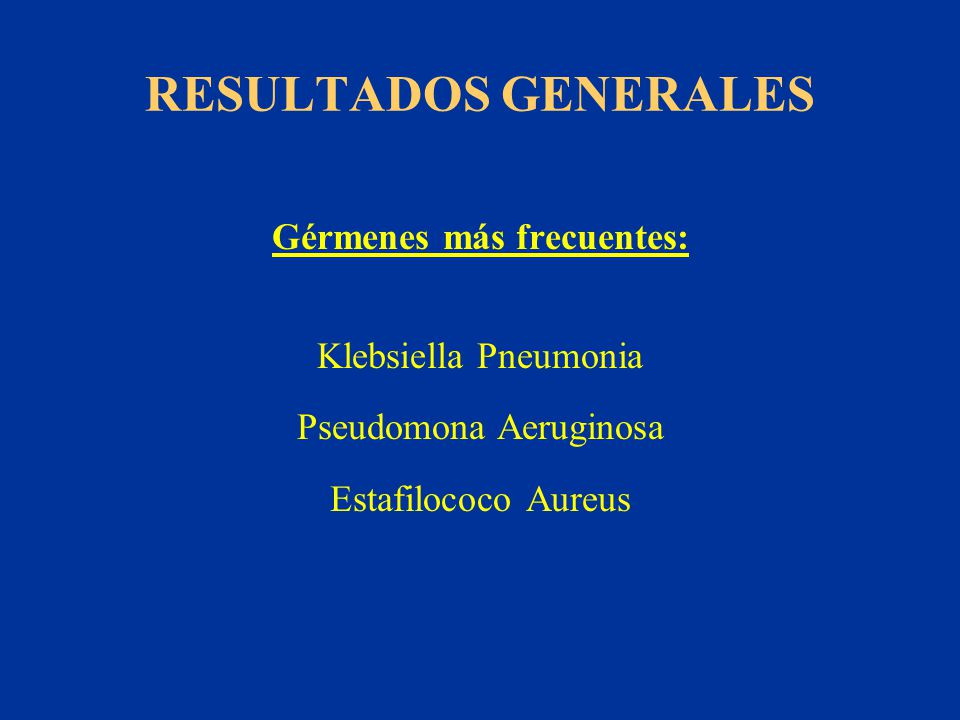RESULTADOS GENERALES Gérmenes más frecuentes: Klebsiella Pneumonia Pseudomona Aeruginosa Estafilococo Aureus