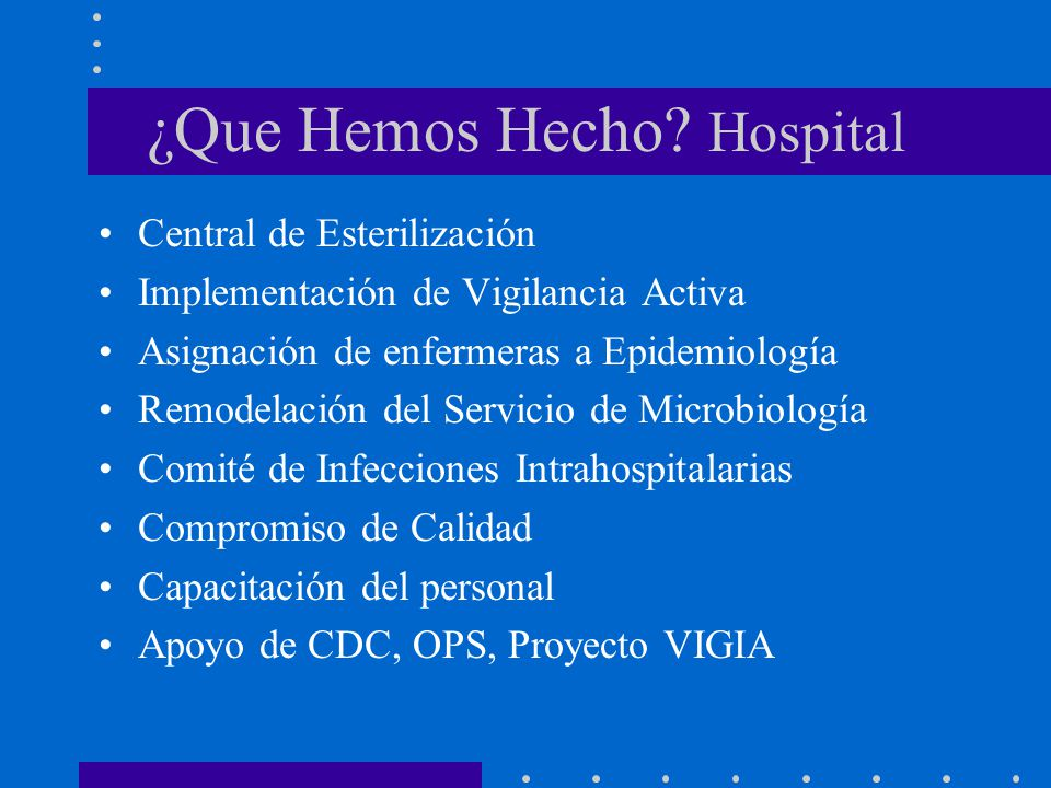 ¿Que Hemos Hecho? Hospital Central de Esterilización Implementación de Vigilancia Activa Asignación de enfermeras a Epidemiología Remodelación del Ser