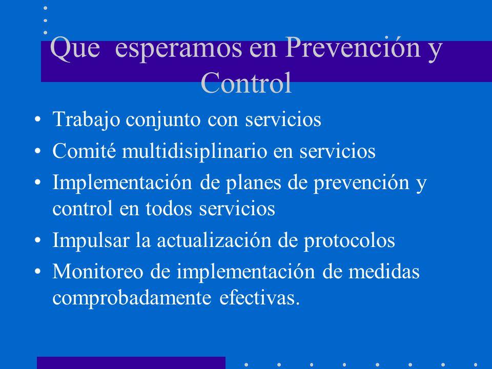 Que esperamos en Prevención y Control Trabajo conjunto con servicios Comité multidisiplinario en servicios Implementación de planes de prevención y control en todos servicios Impulsar la actualización de protocolos Monitoreo de implementación de medidas comprobadamente efectivas.