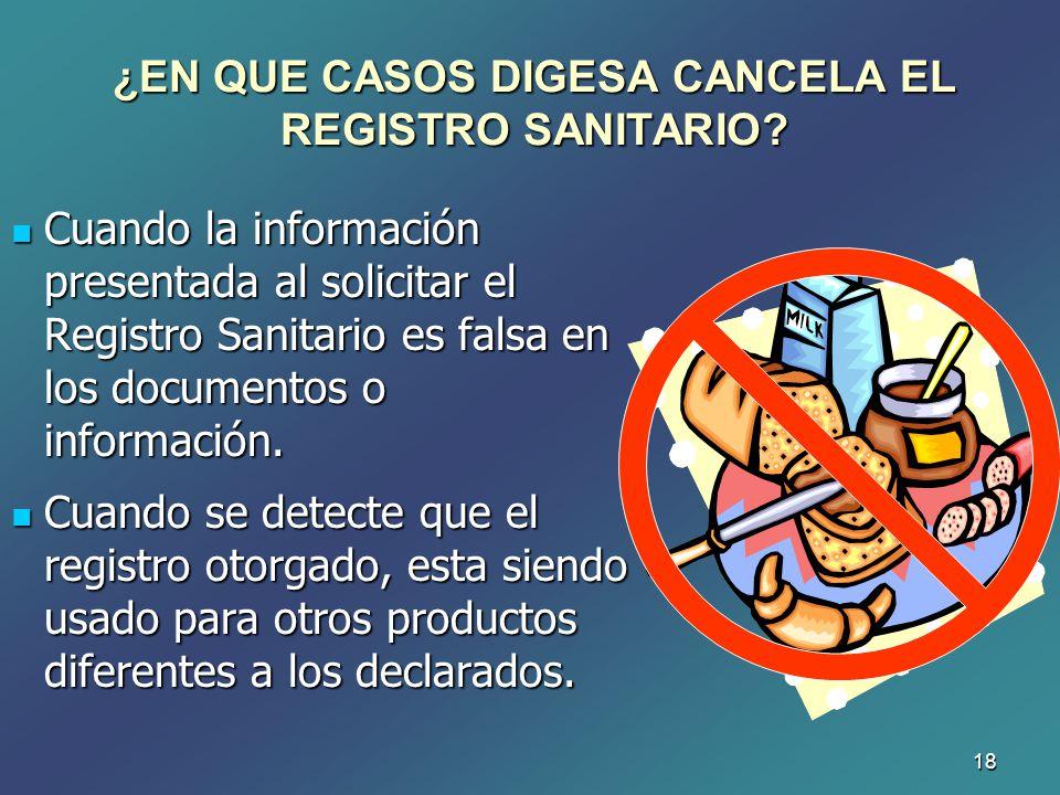 18 ¿EN QUE CASOS DIGESA CANCELA EL REGISTRO SANITARIO? Cuando la información presentada al solicitar el Registro Sanitario es falsa en los documentos